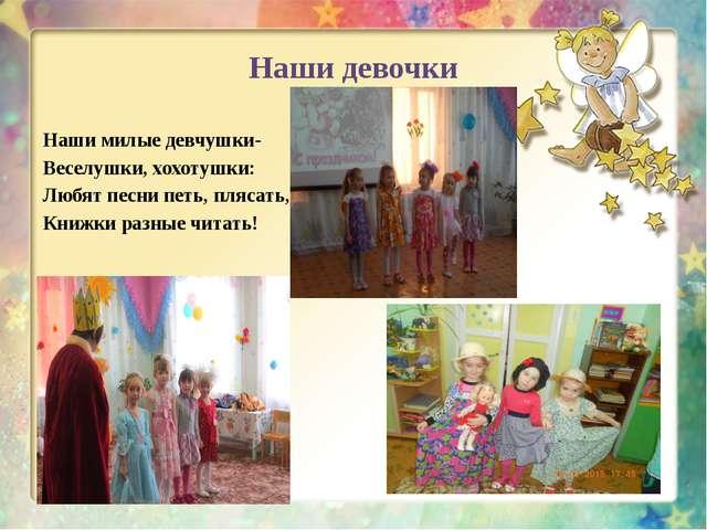 Наши девочки Наши милые девчушки- Веселушки, хохотушки: Любят песни петь, пля...