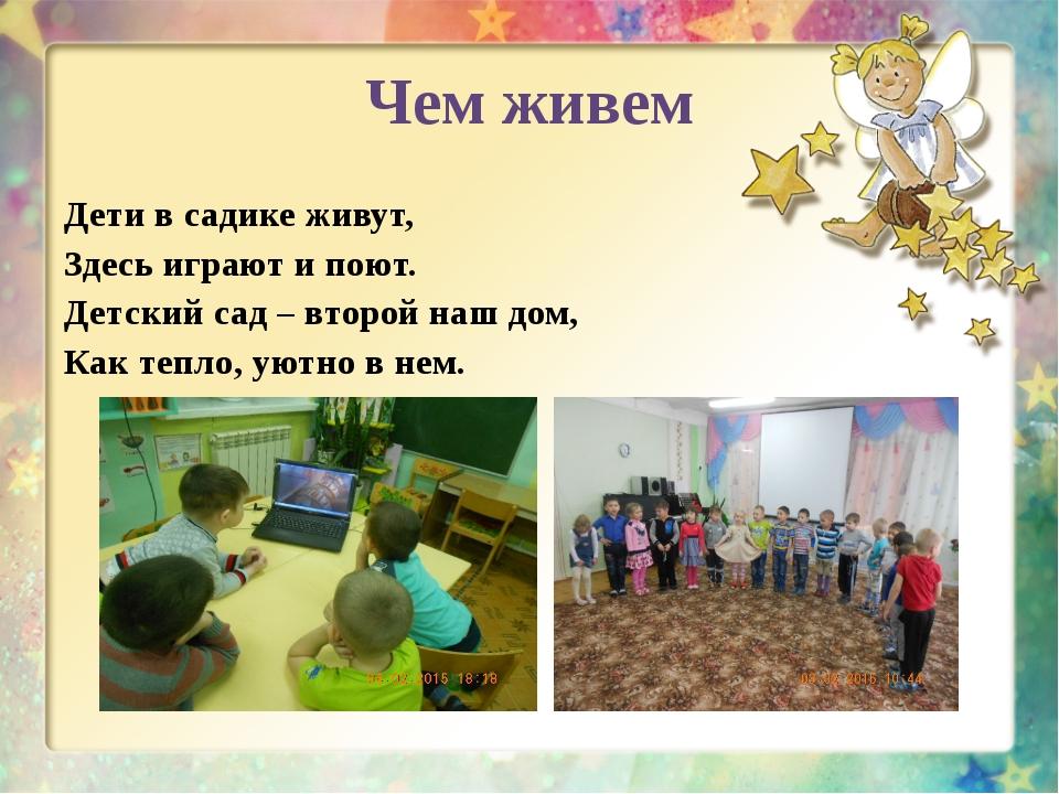 Чем живем Дети в садике живут, Здесь играют и поют. Детский сад – второй наш...
