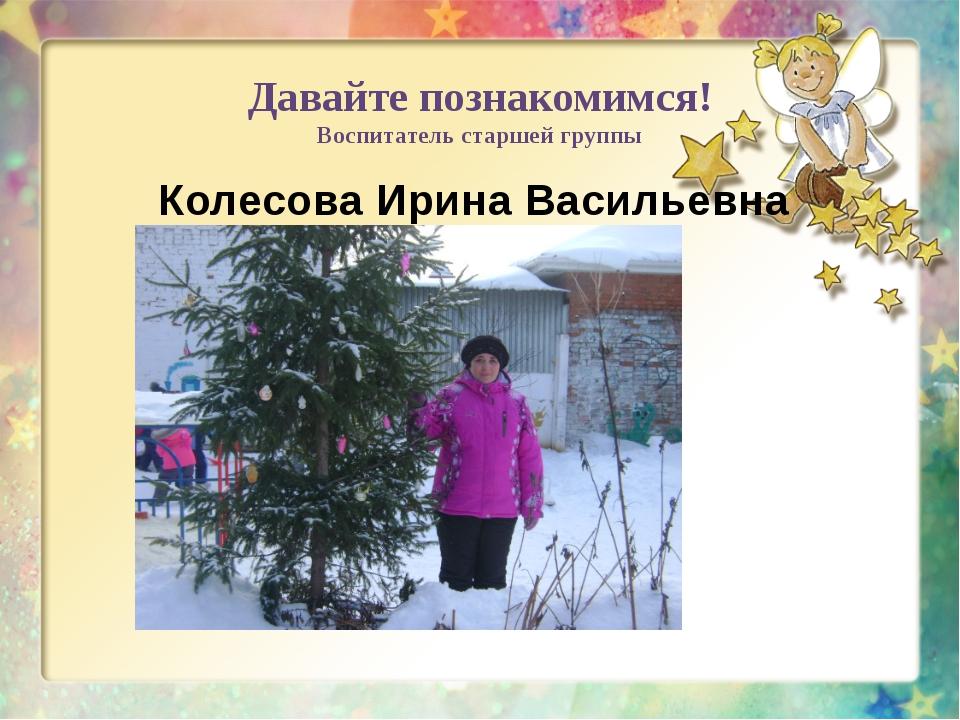 Давайте познакомимся! Воспитатель старшей группы Колесова Ирина Васильевна