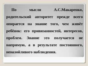 По мысли А.С.Макаренко, родительский авторитет прежде всего опирается на знан