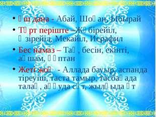 Үш дана - Абай, Шоқан, Ыбырай Төрт періште –Жәбірейіл, Әзірейіл, Мекайіл, Ис