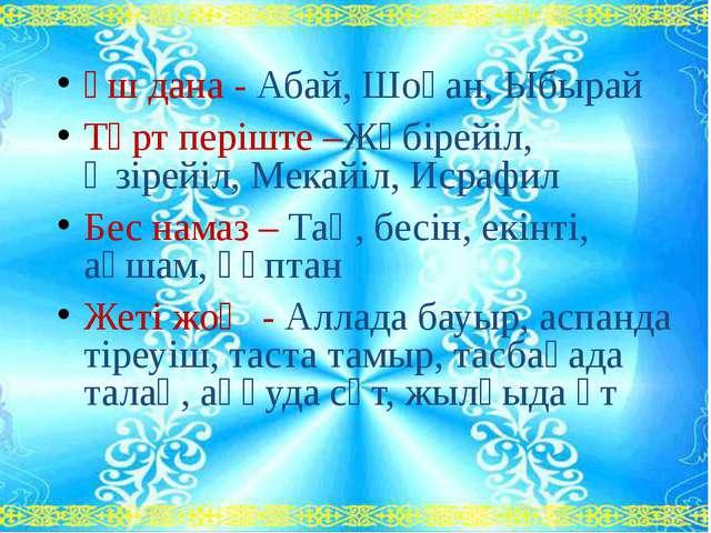Үш дана - Абай, Шоқан, Ыбырай Төрт періште –Жәбірейіл, Әзірейіл, Мекайіл, Ис...