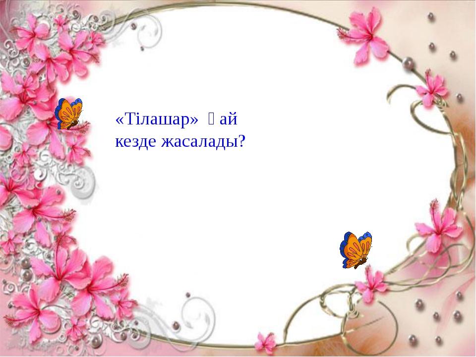 «Тілашар» қай кезде жасалады?