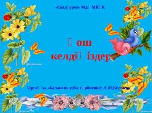 Қош келдіңіздер Ортаңғы «Балапан» тобы тәрбиешісі: А.М.Кушаева «балдәурен» Мд
