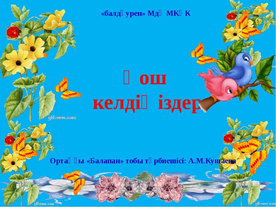 Қош келдіңіздер Ортаңғы «Балапан» тобы тәрбиешісі: А.М.Кушаева «балдәурен» Мд...