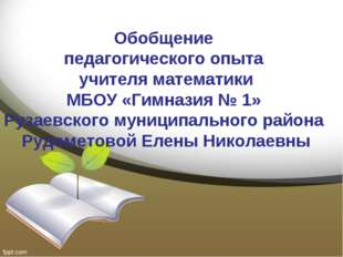 Обобщение педагогического опыта учителя математики МБОУ «Гимназия № 1» Рузаев