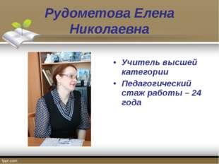 Рудометова Елена Николаевна Учитель высшей категории Педагогический стаж рабо