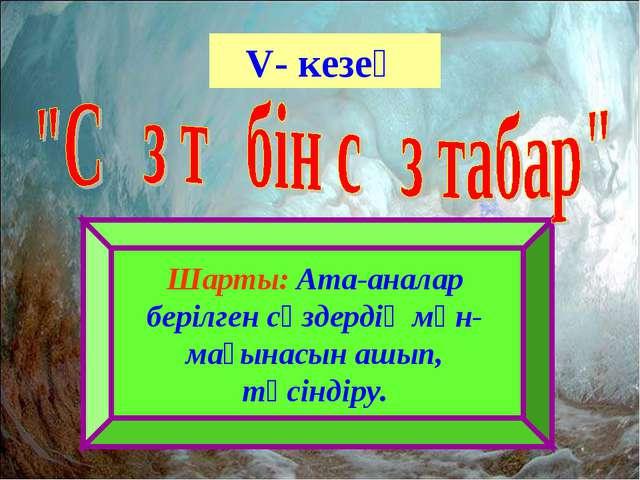 V- кезең Шарты: Ата-аналар берілген сөздердің мән-мағынасын ашып, түсіндіру.