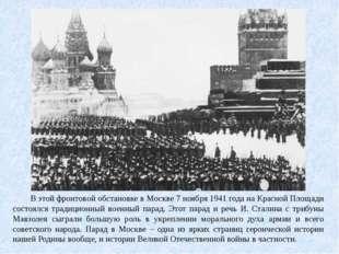 В этой фронтовой обстановке в Москве 7 ноября 1941 года на Красной Площади с