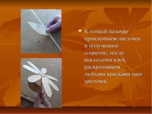 К тонкой палочке приклеиваем листочек и полученное соцветие, после высыхания