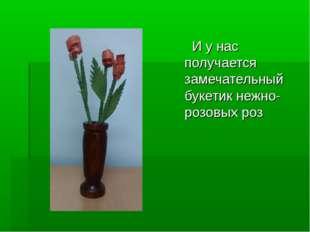 И у нас получается замечательный букетик нежно-розовых роз