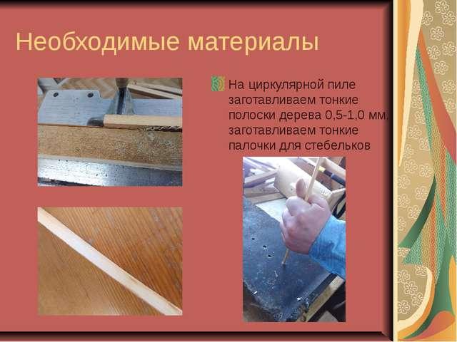 Необходимые материалы На циркулярной пиле заготавливаем тонкие полоски дерева...