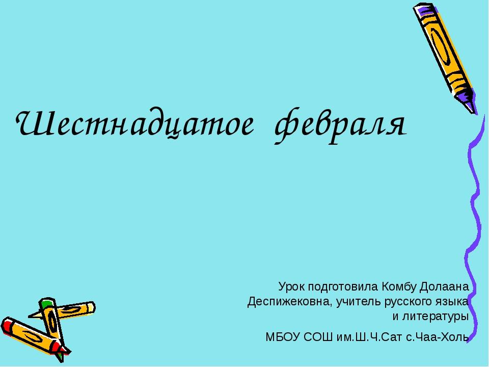 Шестнадцатое февраля Урок подготовила Комбу Долаана Деспижековна, учитель рус...