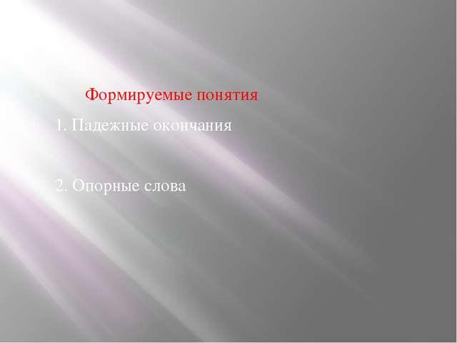 Формируемые понятия 1. Падежные окончания 2. Опорные слова