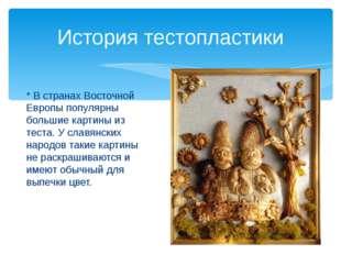 * В странах Восточной Европы популярны большие картины из теста. У славянски