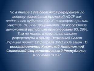 Но в январе 1991 состоялся референдум по вопросу воссоздания Крымской АССР ка