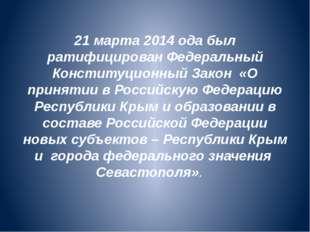 21 марта 2014 ода был ратифицирован Федеральный Конституционный Закон «О прин