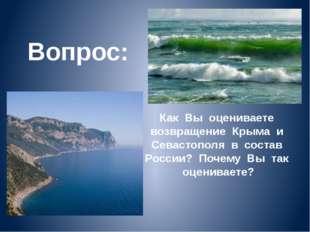 Вопрос: Как Вы оцениваете возвращение Крыма и Севастополя в состав России? По
