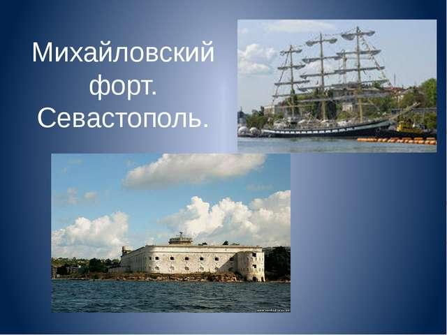 Михайловский форт. Севастополь.