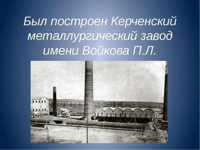 Был построен Керченский металлургический завод имени Войкова П.Л.