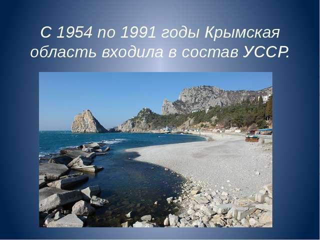 С 1954 по 1991 годы Крымская область входила в состав УССР.