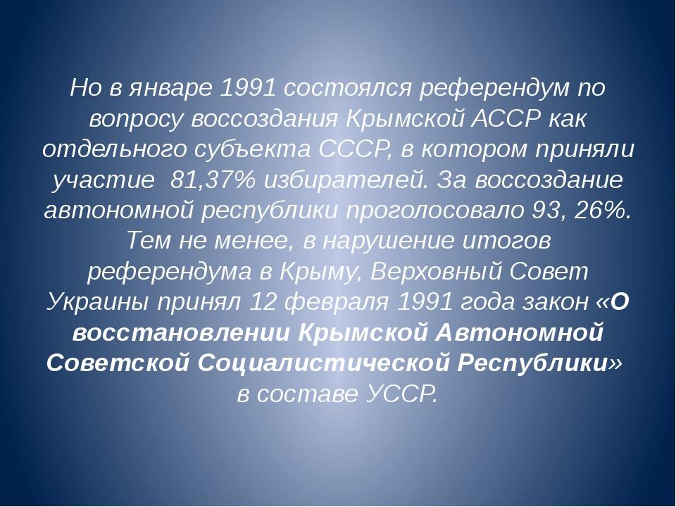 Но в январе 1991 состоялся референдум по вопросу воссоздания Крымской АССР ка...