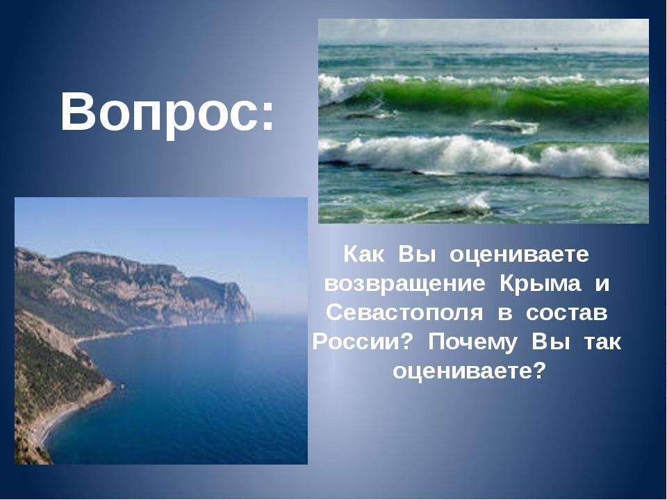 Вопрос: Как Вы оцениваете возвращение Крыма и Севастополя в состав России? По...