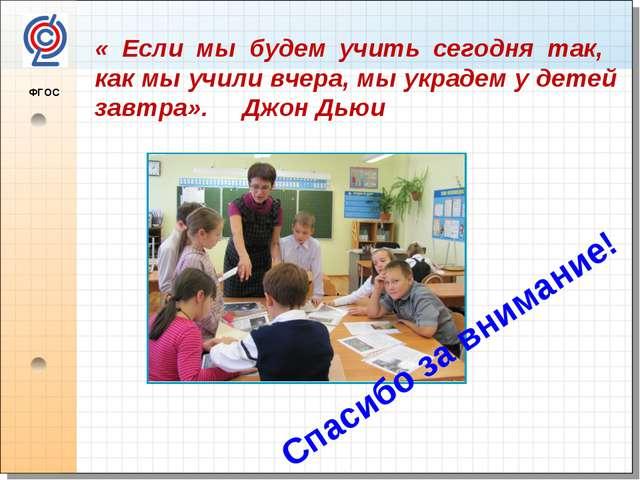 ФГОС Спасибо за внимание! « Если мы будем учить сегодня так, как мы учили вч...