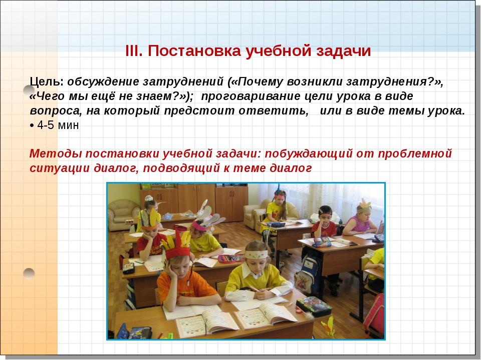 III. Постановка учебной задачи Цель: обсуждение затруднений («Почему возникли...