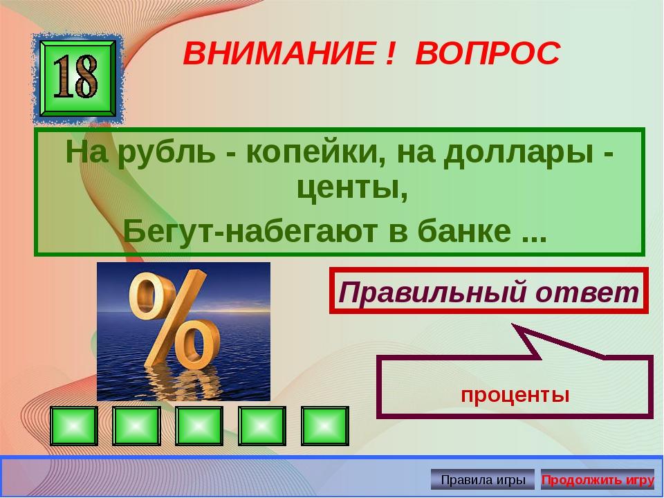 ВНИМАНИЕ ! ВОПРОС На рубль - копейки, на доллары - центы, Бегут-набегают в ба...