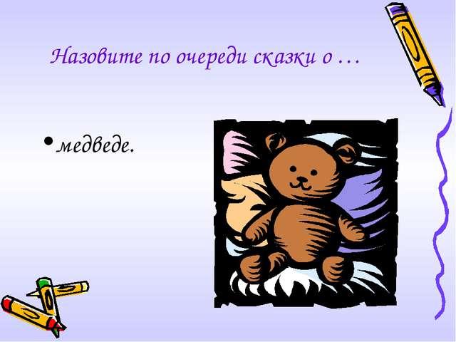 Назовите по очереди сказки о … медведе.