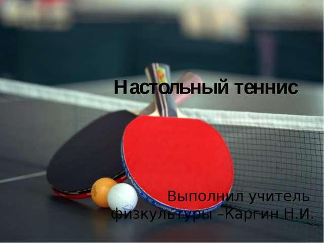Настольный теннис Выполнил учитель физкультуры –Каргин Н.И.
