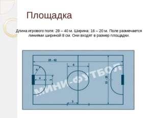 Площадка Длина игрового поля: 28 – 40 м. Ширина: 16 – 20 м. Поле размечается