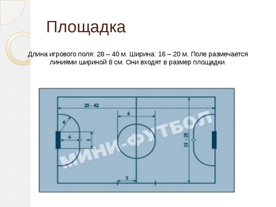 Площадка Длина игрового поля: 28 – 40 м. Ширина: 16 – 20 м. Поле размечается...