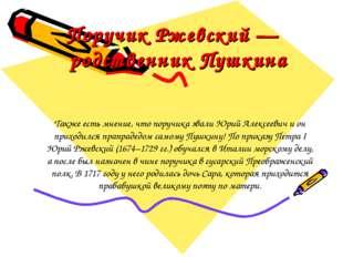 Поручик Ржевский — родственник Пушкина Также есть мнение, что поручика звали