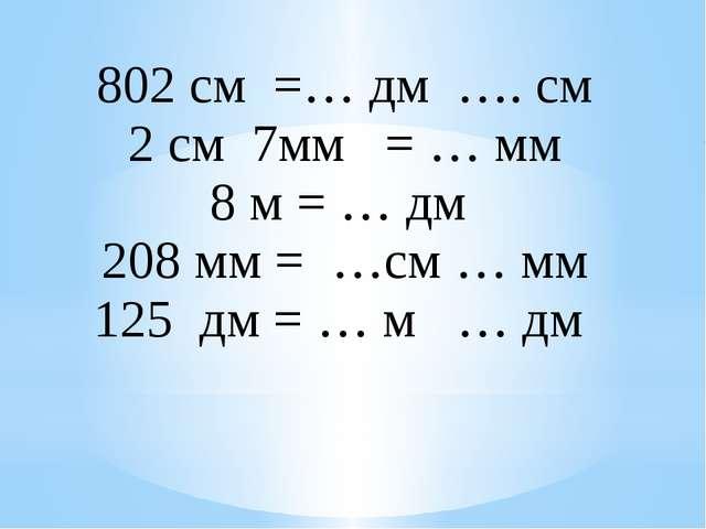 802см=…дм….см 2см7мм=…мм 8м= … дм 208мм= …см…мм 125дм= …м…дм