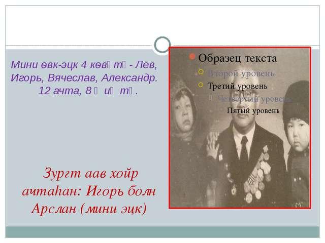 Зургт аав хойр ачтаhан: Игорь болн Арслан (мини эцк) Мини ѳвк-эцк 4 кѳвүтә-...