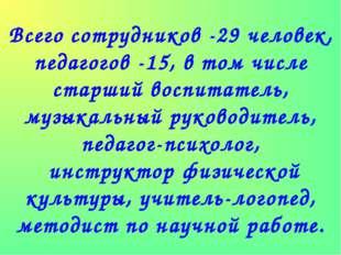 Всего сотрудников -29 человек, педагогов -15, в том числе старший воспитатель
