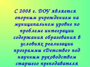 С 2008 г. ДОУ является опорным учреждением на муниципальном уровне по проблем