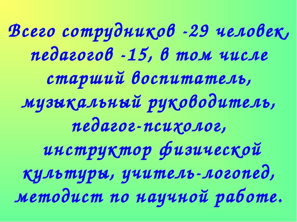Всего сотрудников -29 человек, педагогов -15, в том числе старший воспитатель...