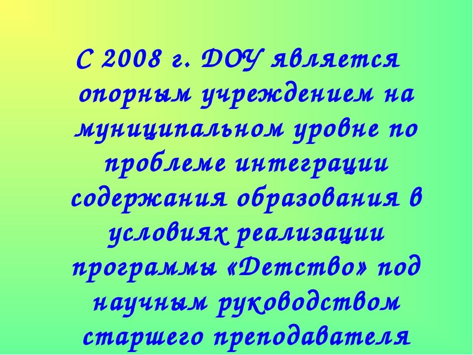 С 2008 г. ДОУ является опорным учреждением на муниципальном уровне по проблем...