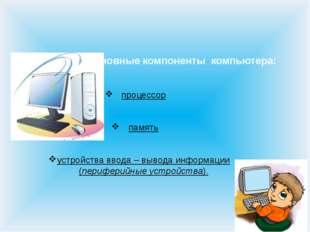 Основные компоненты компьютера: процессор память устройства ввода – вывода ин