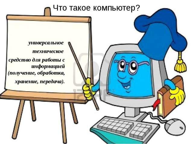 Что такое компьютер? универсальное техническое средство для работы с информац...