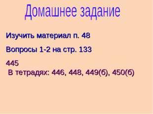 Изучить материал п. 48 Вопросы 1-2 на стр. 133 445 В тетрадях: 446, 448, 449(
