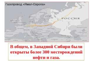 Газопровод «Ямал-Европа» В общем, в Западной Сибири были открыты более 300 ме