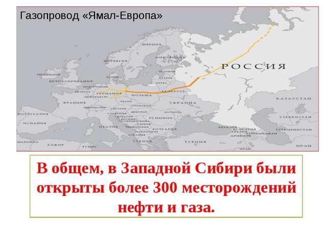 Газопровод «Ямал-Европа» В общем, в Западной Сибири были открыты более 300 ме...