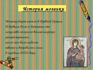 История мозаики Мозаика берет начало в Древней Греции. В древнем Риме и Визан