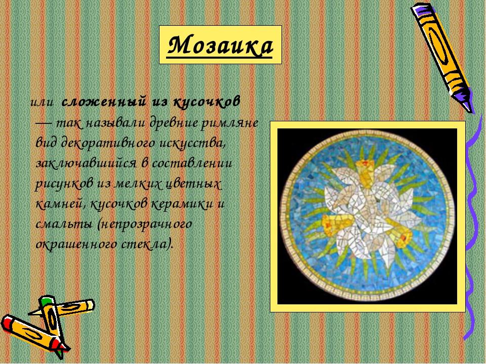 Мозаика или сложенный из кусочков — так называли древние римляне вид декорати...
