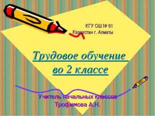 КГУ ОШ № 61 Казахстан г. Алматы Трудовое обучение во 2 классе Учитель началь
