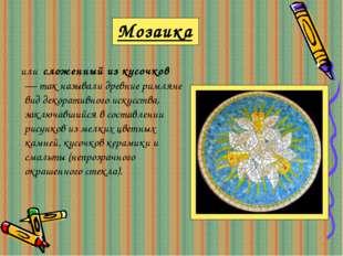 Мозаика или сложенный из кусочков — так называли древние римляне вид декорати